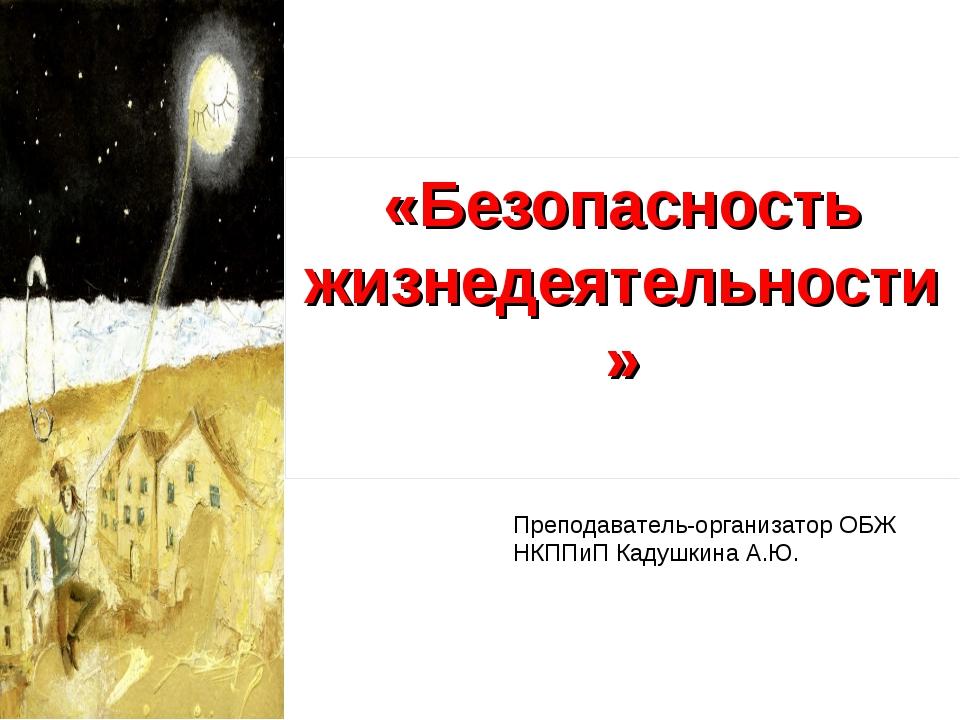 «Безопасность жизнедеятельности» Преподаватель-организатор ОБЖ НКППиП Кадушки...
