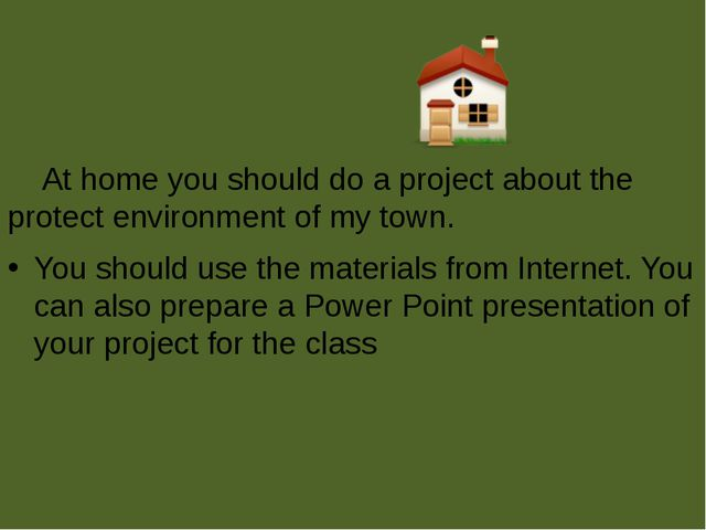 At home you should do a project about the protect environment of my town. Yo...