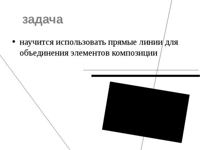 задача научится использовать прямые линии для объединения элементов композиции