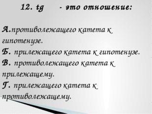 12. tg α - это отношение: А.противолежащего катета к гипотенузе. Б. прилежаще