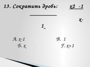 13. Сократить дробь: x2 -1 x-1 А. x-1 В. 1 Б. x Г. x+1