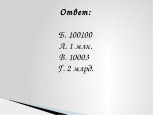 Ответ: Б. 100100 А. 1 млн. В. 10003 Г. 2 млрд.