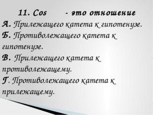 11. Cos α - это отношение А. Прилежащего катета к гипотенузе. Б. Противолежащ