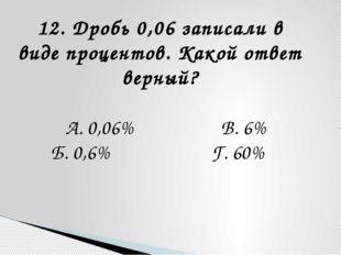 12. Дробь 0,06 записали в виде процентов. Какой ответ верный? А. 0,06% В. 6%