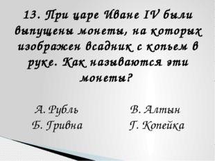 13. При царе Иване IV были выпущены монеты, на которых изображен всадник с ко
