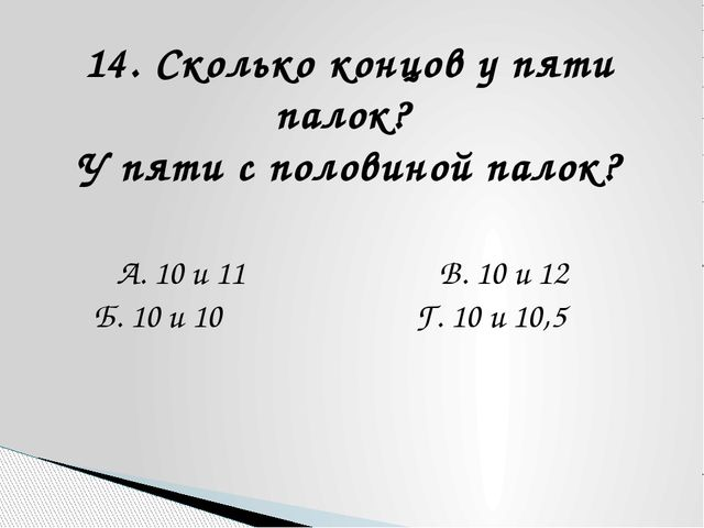 14. Сколько концов у пяти палок? У пяти с половиной палок? А. 10 и 11 В. 10 и...