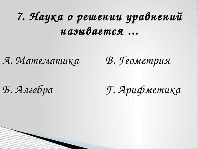 7. Наука о решении уравнений называется ... А. Математика В. Геометрия Б. Алг...
