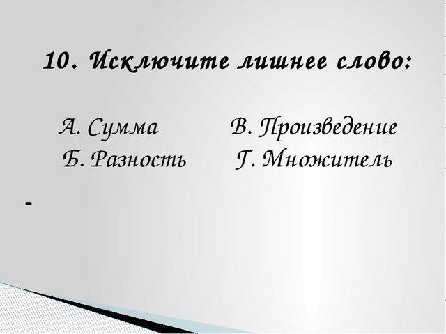 10. Исключите лишнее слово: А. Сумма В. Произведение Б. Разность Г. Множитель