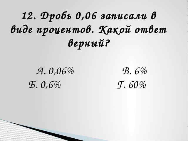 12. Дробь 0,06 записали в виде процентов. Какой ответ верный? А. 0,06% В. 6%...
