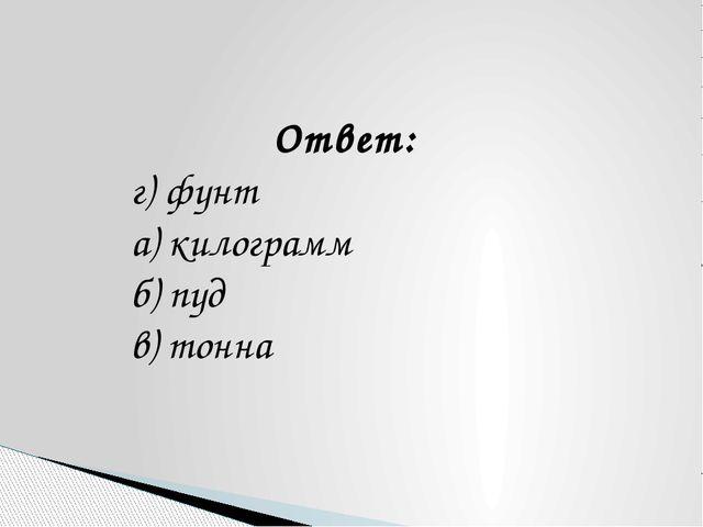 Ответ: г) фунт а) килограмм б) пуд в) тонна