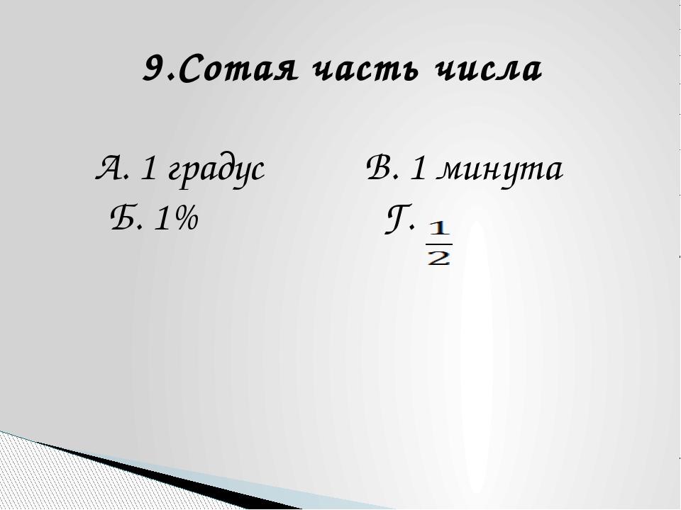 9.Сотая часть числа А. 1 градус В. 1 минута Б. 1% Г.