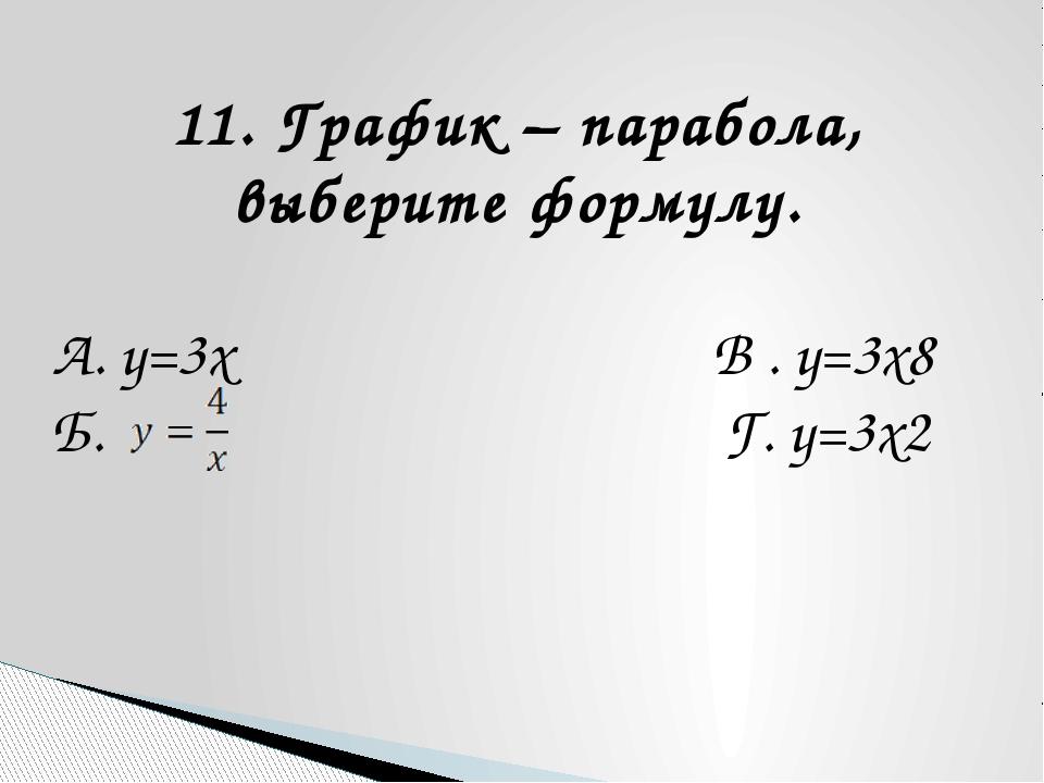 11. График – парабола, выберите формулу. А. y=3x В . y=3x8 Б. Г. у=3x2