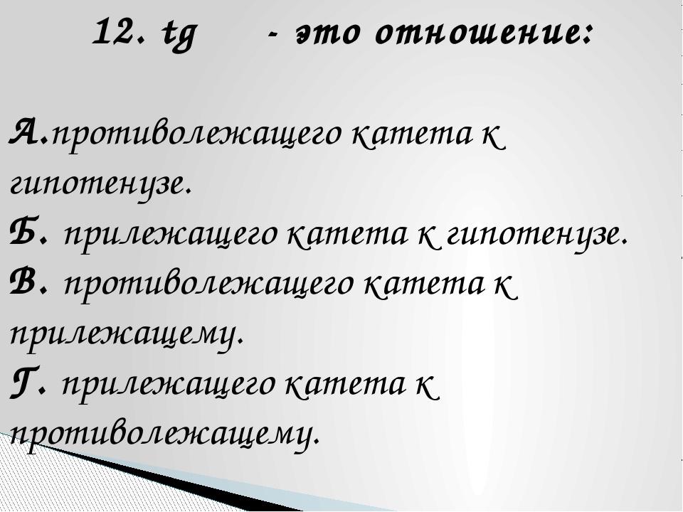 12. tg α - это отношение: А.противолежащего катета к гипотенузе. Б. прилежаще...