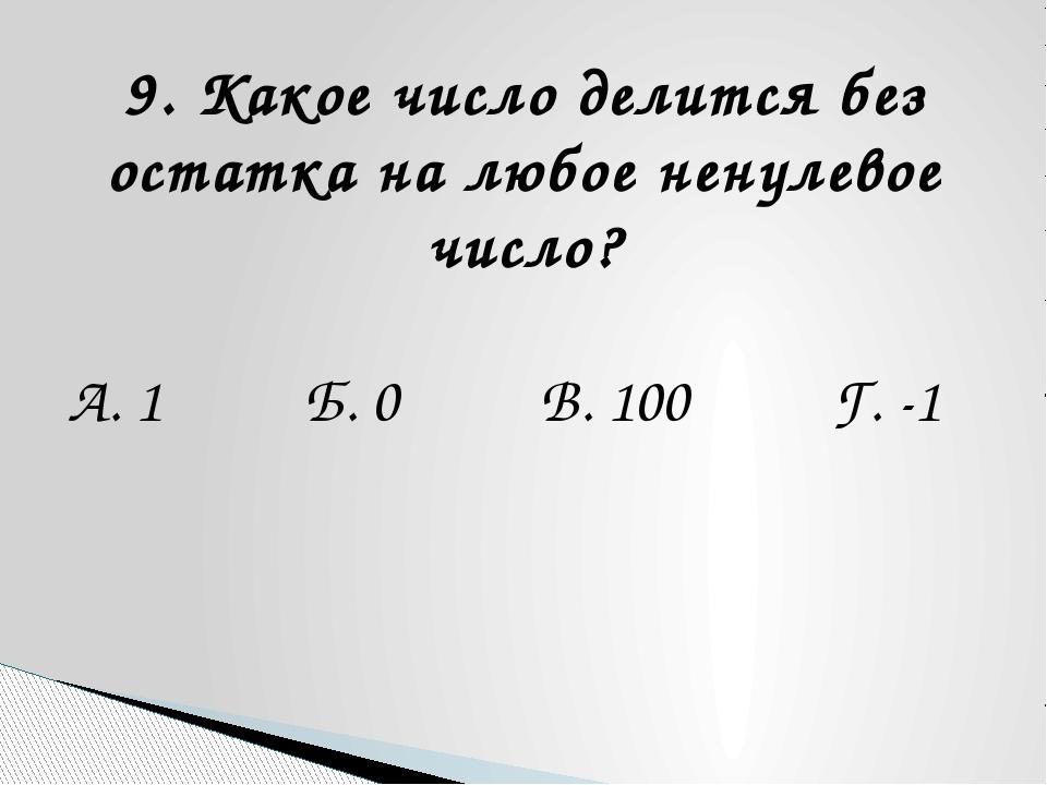 9. Какое число делится без остатка на любое ненулевое число? А. 1 Б. 0 В. 100...