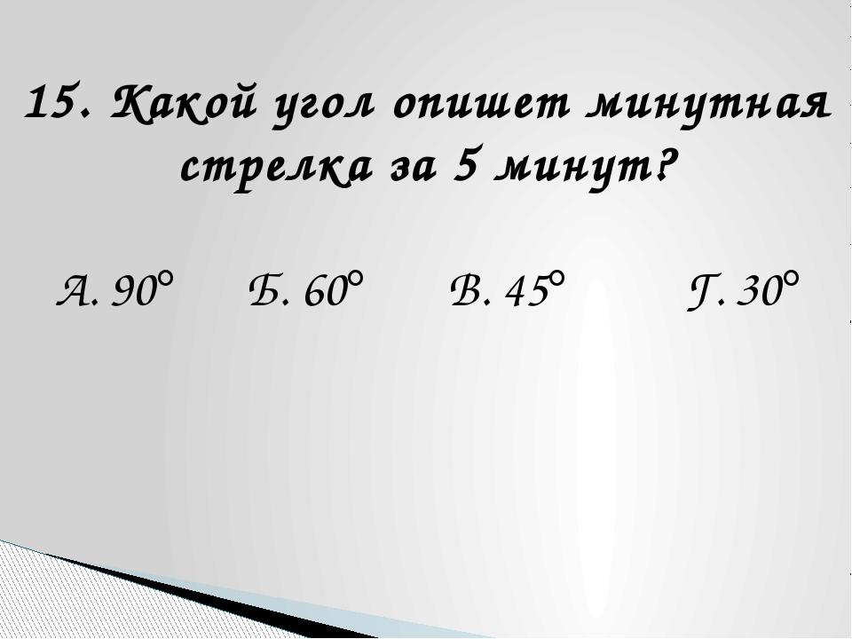 15. Какой угол опишет минутная стрелка за 5 минут? А. 90 Б. 60 В. 45 Г. 30