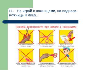 11.Не играй с ножницами, не подноси ножницы к лицу.