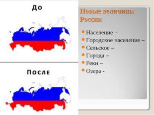 Новые величины России Население – Городское население – Сельское – Города – Р
