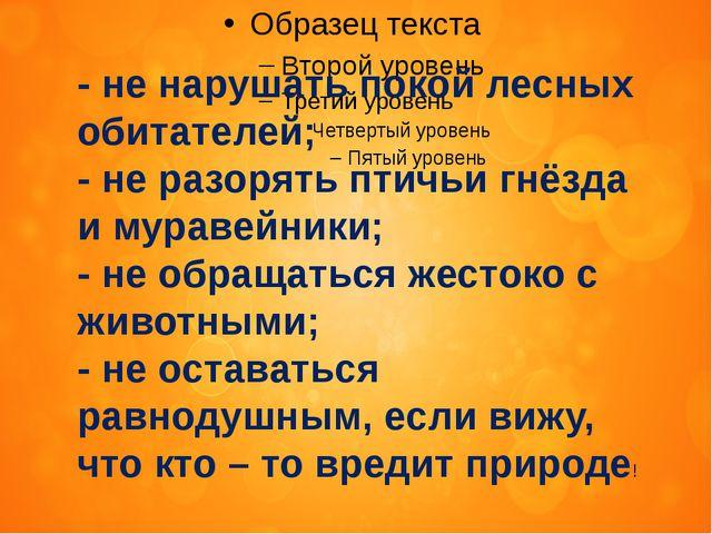 - не нарушать покой лесных обитателей; - не разорять птичьи гнёзда и муравей...