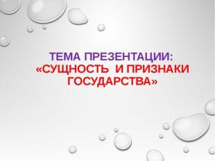 ТЕМА ПРЕЗЕНТАЦИИ: «СУЩНОСТЬ И ПРИЗНАКИ ГОСУДАРСТВА»