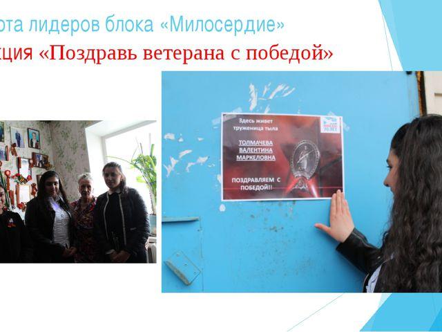 Работа лидеров блока «Милосердие» Акция «Поздравь ветерана с победой»