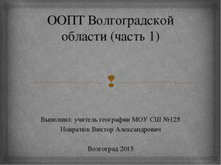 ООПТ Волгоградской области (часть 1) Выполнил: учитель географии МОУ СШ №125