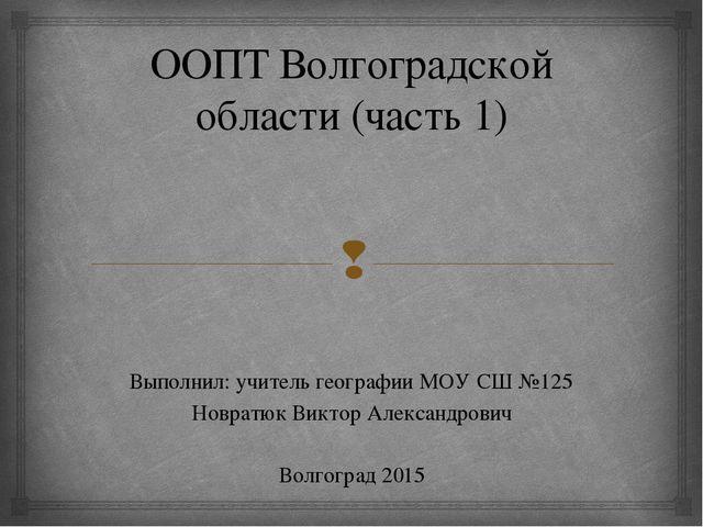ООПТ Волгоградской области (часть 1) Выполнил: учитель географии МОУ СШ №125...