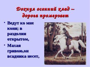 Дохнул осенний хлад – дорога промерзает Ведут ко мне коня; в раздолии открыто