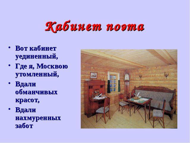 Кабинет поэта Вот кабинет уединенный, Где я, Москвою утомленный, Вдали обманч...
