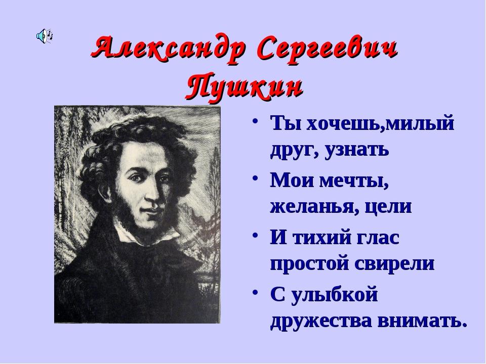 Александр Сергеевич Пушкин Ты хочешь,милый друг, узнать Мои мечты, желанья, ц...