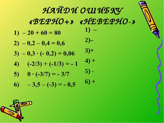 НАЙДИ ОШИБКУ «ВЕРНО+» «НЕВЕРНО-» 1) – – + 4) + 5) - 6) +