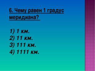 6. Чему равен 1 градус меридиана? 1) 1 км. 2) 11 км. 3) 111 км. 4) 1111 км.