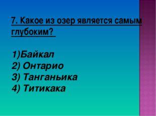 7. Какое из озер является самым глубоким? Байкал 2) Онтарио 3) Танганьика 4)