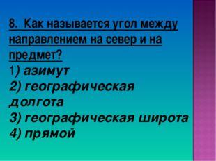 8. Как называется угол между направлением на север и на предмет? 1) азимут 2)