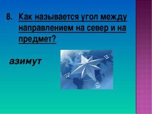 Как называется угол между направлением на север и на предмет? азимут