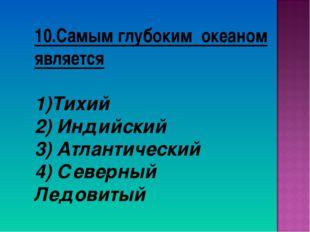 10.Самым глубоким океаном является Тихий 2) Индийский 3) Атлантический 4) Сев