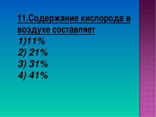 11.Содержание кислорода в воздухе составляет 11% 2) 21% 3) 31% 4) 41%