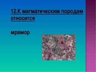 12.К магматическим породам относится мрамор