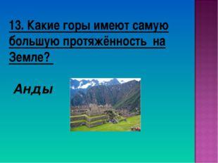 13. Какие горы имеют самую большую протяжённость на Земле? Анды