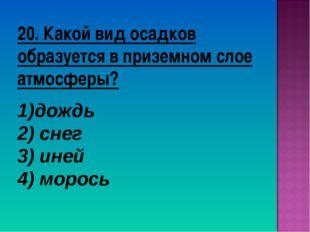 20. Какой вид осадков образуется в приземном слое атмосферы? дождь 2) снег 3)