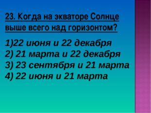 23. Когда на экваторе Солнце выше всего над горизонтом? 22 июня и 22 декабря