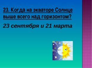 23. Когда на экваторе Солнце выше всего над горизонтом? 23 сентября и 21 марта