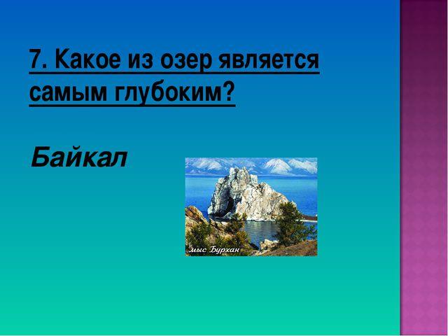 7. Какое из озер является самым глубоким? Байкал