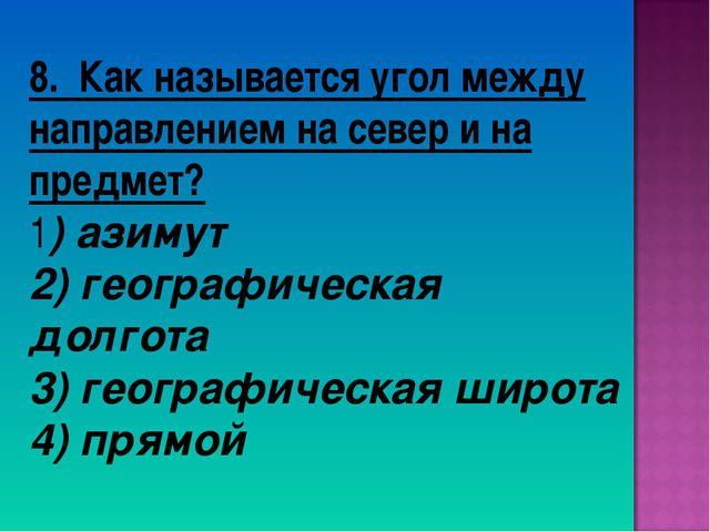 8. Как называется угол между направлением на север и на предмет? 1) азимут 2)...