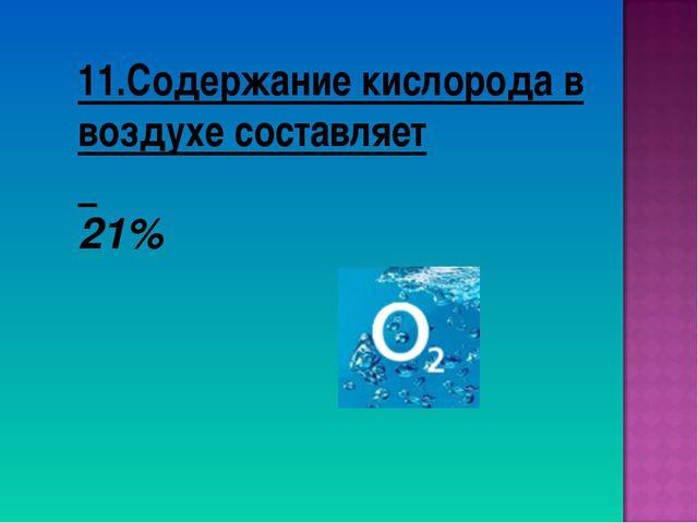 11.Содержание кислорода в воздухе составляет 21%