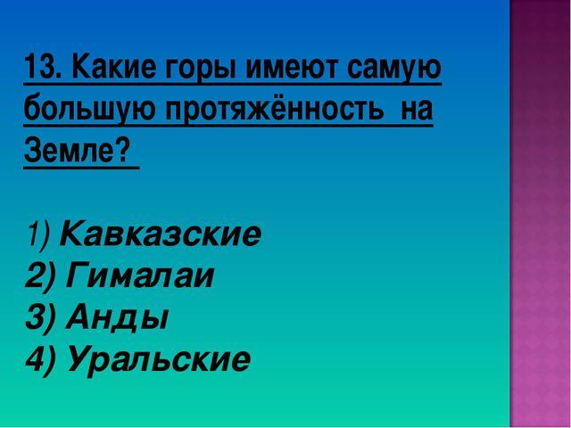 13. Какие горы имеют самую большую протяжённость на Земле? 1) Кавказские 2) Г...