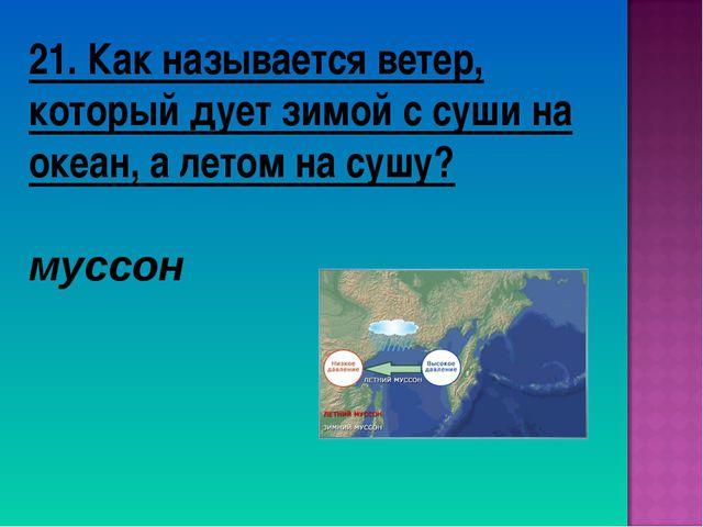 21. Как называется ветер, который дует зимой с суши на океан, а летом на сушу...