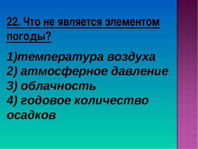 22. Что не является элементом погоды? температура воздуха 2) атмосферное давл...