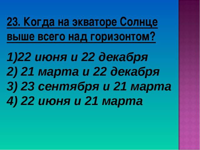23. Когда на экваторе Солнце выше всего над горизонтом? 22 июня и 22 декабря...