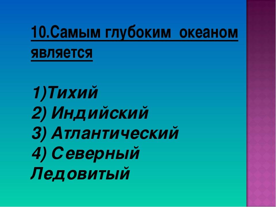 10.Самым глубоким океаном является Тихий 2) Индийский 3) Атлантический 4) Сев...