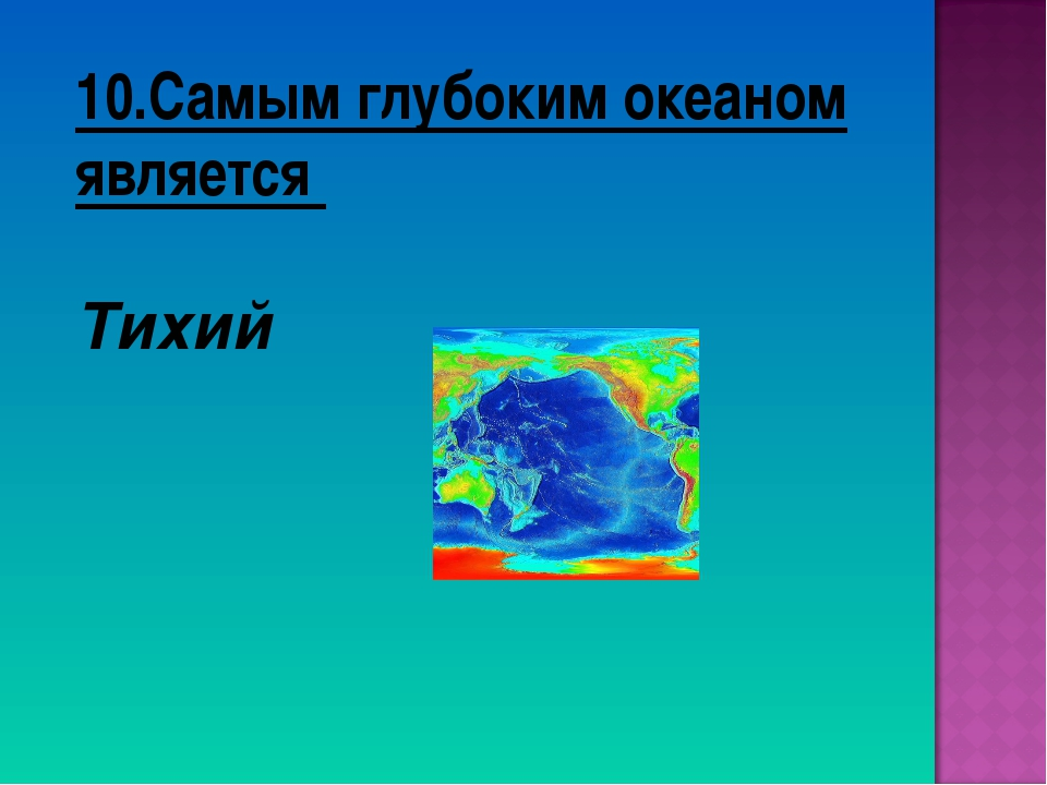 10.Самым глубоким океаном является Тихий